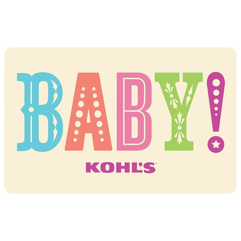 Baby! Gift Card, $10 This Kohl's Gift Card* makes getting ready for the little new arrival sweet and simple.To make a purchase with the card, just visit any Kohl's Department Store and present your card at the time of purchase. Or, use the card as payment during online checkout at Kohls.com. It works the same as cash, and the remaining balance stays on the card until it's used up. Discounts not available on gift cards. *This card is redeemable for merchandise at any Kohl's store or online at Kohls.com. This card is issued by and represents an obligation of Kohl's Value Services, Inc. Except where required by law, this card is non-refundable, may not be redeemed for cash or for the purchase of Gift Cards and cannot be applied to any Kohl's Charge account balance. This card has no expiration date. The unused value of lost, stolen or damaged cards can be replaced with required proof of purchase. See store for details. Receipts for purchases made with this card will show the remaining card balance. Card balance may also be obtained from a Kohl's Sales Associate, calling 1-800-655-0554 or online at Kohls.com Do not mail cards to the Kohl's Payment Center. 11/10 Size: $10. Color: Multicolor. Gender: unisex. Age Group: kids.