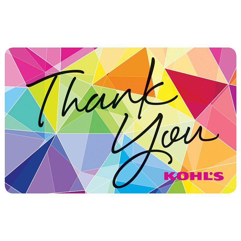 Thank You Gift Card, $10 This Kohl's Gift Card* is simply a beautiful way to say thank you for being you.To make a purchase with the card, just visit any Kohl's Department Store and present your card at the time of purchase. Or, use the card as payment during online checkout at Kohls.com. It works the same as cash, and the remaining balance stays on the card until it's used up. Discounts not available on gift cards. *This card is redeemable for merchandise at any Kohl's store or online at Kohls.com. This card is issued by and represents an obligation of Kohl's Value Services, Inc. Except where required by law, this card is non-refundable, may not be redeemed for cash or for the purchase of Gift Cards and cannot be applied to any Kohl's Charge account balance. This card has no expiration date. The unused value of lost, stolen or damaged cards can be replaced with required proof of purchase. See store for details. Receipts for purchases made with this card will show the remaining card balance. Card balance may also be obtained from a Kohl's Sales Associate, calling 1-800-655-0554 or online at Kohls.com Do not mail cards to the Kohl's Payment Center. 11/10 Size: $10. Color: Multicolor. Gender: unisex. Age Group: adult.