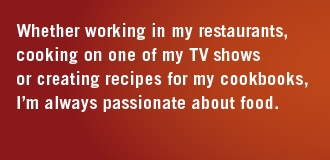 Whether working in my restaurants, cooking on one of my TV shows or creating recipes for my cookbooks, I'm always passionate about food.
