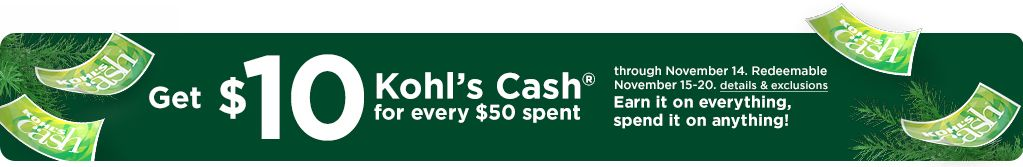 Get ten dollars Kohl's Cash for every $50 spent through November fourteenth. Redeemable November fifteenth through November twentieth. Earn it on everything, spend it on anything! Click for details and exclusions.