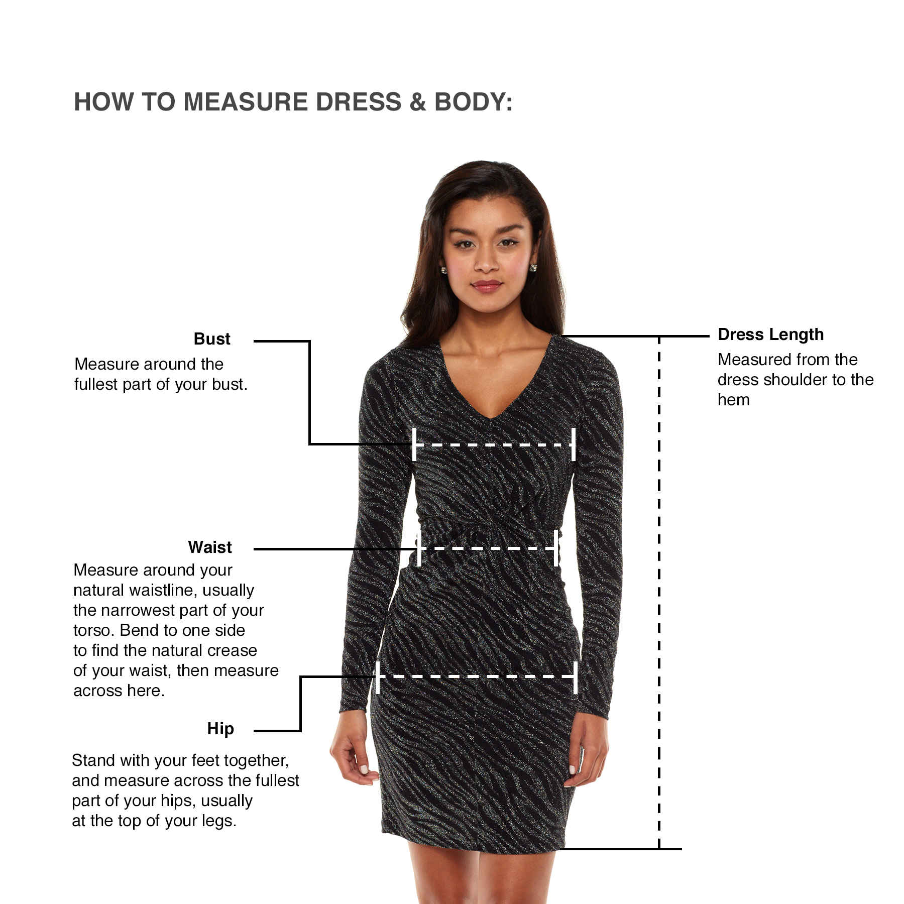 How to measure dress & body—Bust: Measure around the fullest part of your bust.—Dress Measurement: Measured from the dress shoulder to the hem—Waist: Measure around your natural waistline, usually the narrowest part of your torso. Bend to one side to find the natural crease of your waist, then measure across here.—Hip: Stand with your feet together, and measure across the fullest part of your hips, usually at the top of your legs.