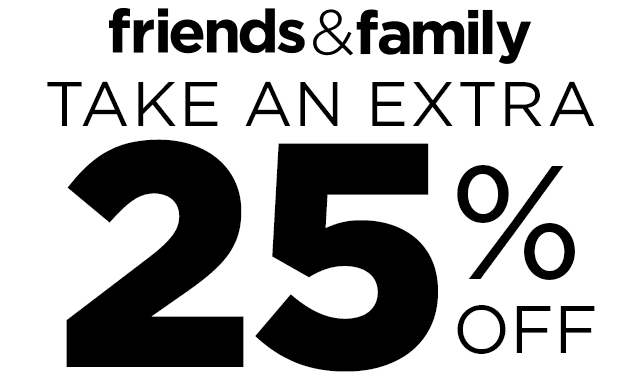 Friends and family take an extra 25% off
