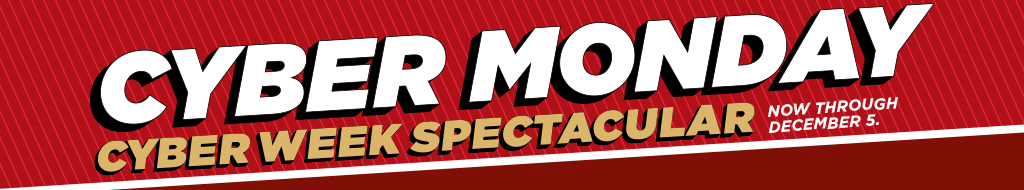 Cyber Monday. Cyber Week Spectacular. Now through December 5.