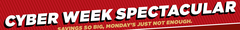 Cyber Week Spectacular. Savings so big, Monday's just not enough.