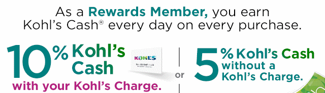 As a Rewards Member you earn Kohl's Cash every day on every purchase. 10% Kohl's Cash with your Kohl's Charge or 5% Kohl's Cash without a Kohl's Charge.
