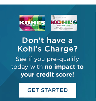 Don't have a Kohl's Charge? See if you pre-qualify today with no impact to your credit score! Get started.