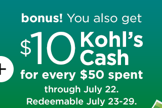 bonus! You also get $10 Kohl's Cash for every $50 spent through July 22. Redeemable July 23-29.