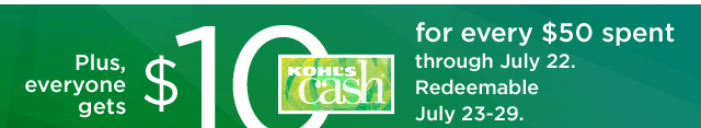 Plus, everyone gets $10 Kohl's Cash for every $50 spent through July 22. Redeemable July 23-29