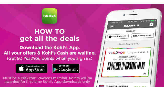 How to get all the deals. Download the Kohl's App. All your offers and Kohl's Cash are waiting. (Get 50 Yes 2 You Points when you sign in*.) Download on the App Store. Get it On Google Play. Must be a Yes 2 You Rewards member. *Points will be awarded for first-time Kohl's App downloads only.