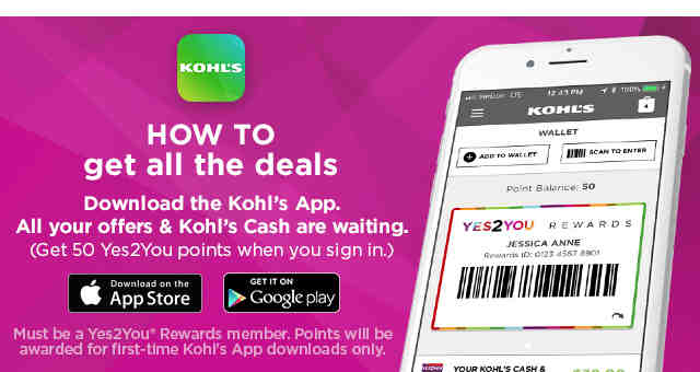 Download the Kohl's App. All your offers and Kohl's Cash are waiting. Get 50 Yes 2 You Points when you sign in. Download on the App Store. Get it On Google Play. Must be a Yes 2 You Rewards member. Points will be awarded for first-time Kohl's App downloads only.