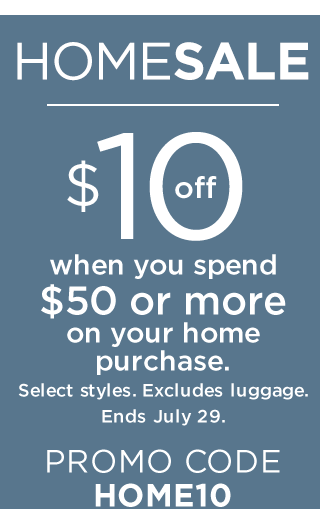 $10 off when you spend $50 or more on your home purchase. Select styles. Excludes luggage. Ends July 29. Promo Code HOME10