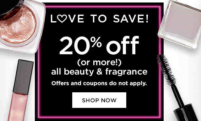 LOVE TO SAVE! 20% off (or more!) all beauty & fragrance Offers and coupons do not apply.* SHOP NOW