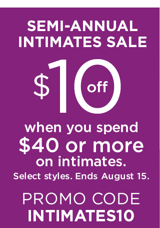 Semi-Annual Intimates Sale. Ends August 19. $10 off when you spend $40 or more on intimates. Select styles. Ends August 15. Promo Code INTIMATES10.