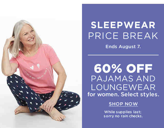 Sleepwear Price Break. Ends August 7. 60% off pajamas and loungewear for women. Select styles. While supplies last; sorry, no rain checks. Shop now.