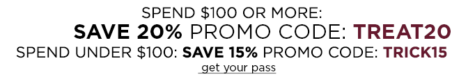 Spend $100 or more: Save 20%. Promo Code TREAT20. Spend under $100: Save 15%. Promo Code TRICK15. get your pass
