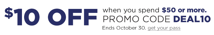 $10 OFF when you spend $50 or more. Promo Code DEAL10. Ends October 30. get your pass