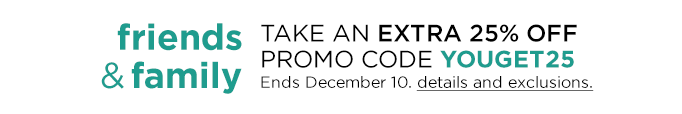 Friends & Family TAKE AN EXTRA 25% OFF Promo Code YOUGET25 Ends December 10. details and exclusions.
