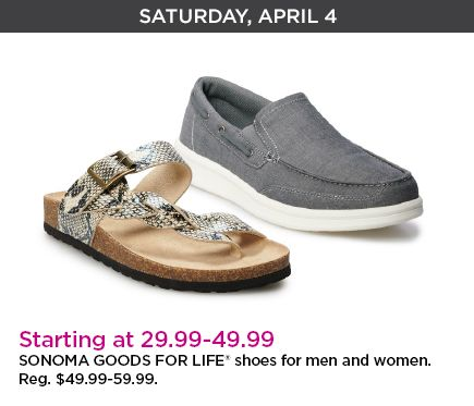 Saturday, April 4. Starting at 29.99 dollars through 49.99 dollars. sonoma goods for life shoes for men and women. Regular priced at 49.99 dollars through 59.99 dollars