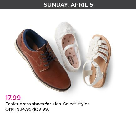 Sunday, April 5. 17.99 dollars. Easter dress shoes for kids. Select Styles. Original priced at 34.99 dollars through 39.99 dollars