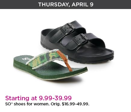 Thursday, April 9th. Starting at 9.99 dollars through 39.99 dollars. SO shoes for women. Original priced at six-teen dollars through forty-nine dollars.