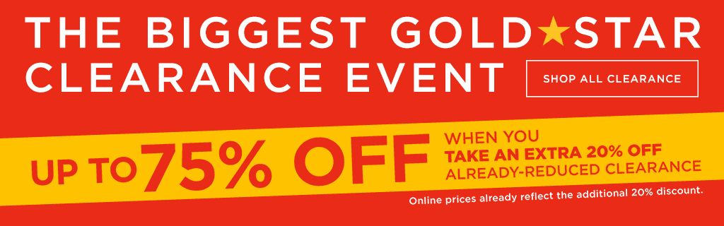The biggest gold star clearance event. Up to 75 percent off when you take an extra 20 percent off already-reduced clearance. Online prices already reflect the additional 20 percent discount. Shop all clearance.