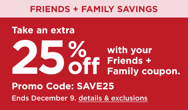 Friends and family savings. Take an extra 25% off with your Friends and Family coupon. Promo code SAVE25. Ends December 9. details and exclusions