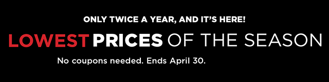 Lowest prices of the season. Only twice a year, and it's here! No coupons needed. Ends April 30.